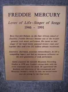 FREDDIE MERCURY    Lover of Life - Singer of Sons  1946-1991    Born Farrokh Bulsara on the East Africa island of Zanzibar. Freddie Mercury became one of the world's greatest rock music performers. His career as lead singer of the band Queen spanned tweenty years and togheter they sold over 150 million albums worldwide.    Innovator, showman, musician extraordinaire, he left a campelling legancy and had an enormous influence on the next generation of rock performers.
