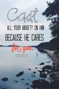 Encouraging bible verses - Cast all your anxiety on Him for He cares for you.?