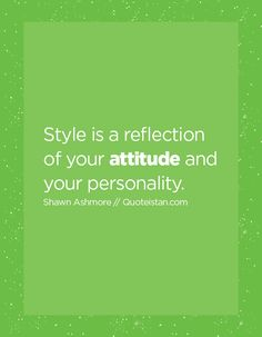 Style is a reflection of your attitude and your personality.