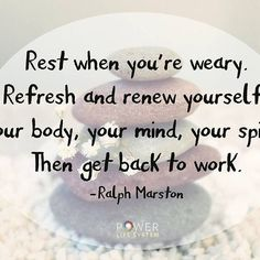 Rest when you're weary. Refresh and renew yourself, your body, your mind, your…