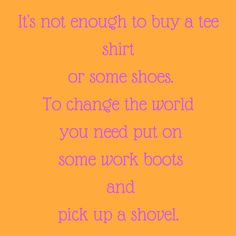 It's not enough to buy a tee shirt or some shoes. To change the world you need put on some work boots and pick up a shovel. #‎QuotesYouLove‬ ‪#‎QuoteOfTheDay‬ ‪#‎MotivationalQuotes‬ ‪#‎QuotesOnMotivation ‬  Visit our website  for text status wallpapers.  www.quotesulove.com