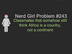 Nerd Girl Problem #243 - Classmates that somehow still think Africa is a country, not a continent