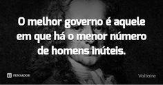 O melhor governo é aquele em que há o menor número de homens inúteis. — Voltaire
