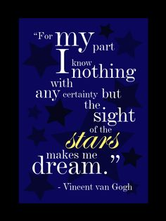 """""""For my part, I know nothing with any certainty but the sight of the stars makes me dream."""" ~ Vincent Van Gogh"""