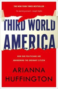 Huffington, Arianna. Third World America: How Our Politicians Are Abandoning the Ordinary Citizen