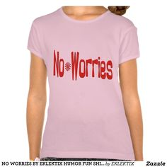 NO WORRIES BY EKLEKTIX HUMOR FUN SHIRTS