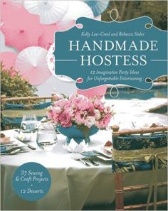 Handmade Hostess: 12 Imaginative Party Ideas for Unforgettable Entertaining 36 Sewing & Craft Projects 12 Desserts: Kelly Lee-Creel, Rebecca Söder: 9781607055600: AmazonSmile: Books