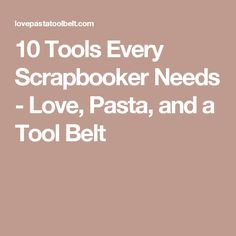 10 Tools Every Scrapbooker Needs - Love, Pasta, and a Tool Belt