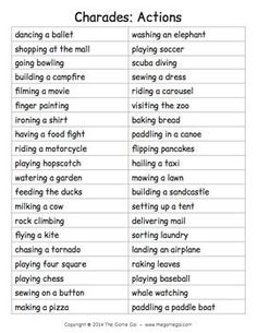 From the Game GalHere's a list of phrases to play an acting game like charades. All of the phrases are actions to act out. Have students take turns acting out a phrase silently in front of the class. The rest of the class tries to guess what the student is acting out.You can cut along the lines to cut the words into strips that students could draw from a bowl, or just read the words out loud.For detailed instructions on how to play charades, more free word lists, and even more games and prin