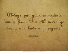 Always put your immediate family first. You will never go wrong nor have any regrets.