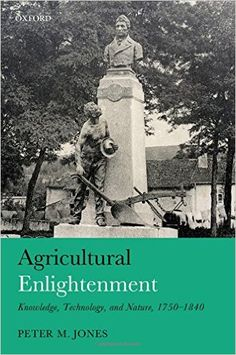 Agricultural enlightenment : knowledge, technology, and nature, 1750-1840 / Peter M. Jones Publicación Oxford : Oxford University Press, 2016