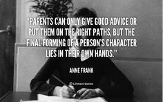 Parents can only give good advice or put them on the right paths, but the final forming of a person's character lies in their own hands. - Anne Frank at Lifehack QuotesAnne Frank at http://quotes.lifehack.org/by-author/anne-frank/