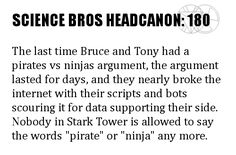 "Science Bros Headcanon #180 The last time Bruce and Tony had a pirates vs ninjas argument, the argument lasted for days, and they nearly broke the internet with their scripts and bots scouring it for data supporting their side. Nobody in Stark Tower is allowed to say the words ""pirate"" or ""ninja"" any more."