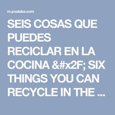 SEIS COSAS QUE PUEDES RECICLAR EN LA COCINA / SIX THINGS YOU CAN RECYCLE IN THE KITCHEN - YouTube