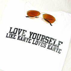 Love Yourself Like Kanye Loves Kanye T-Shirt by Hailika on Etsy