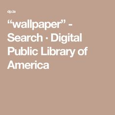 """wallpaper"" - Search · Digital Public Library of America"