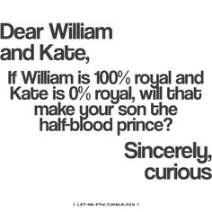 Dear William and Kate, if William is 100% royal and Kate is 0% royal, will that make your son the half-blood prince? Sincerely, curious