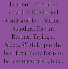 I can't remember the last time I was comfortable -  In my case, replace lupus with (Fibromyalgia)