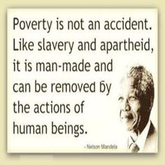 """Poverty is not an accident. Like slavery and apartheid, it is man-made and can be removed by the actions of human beings."" - Nelson Mandela. RIP Nelson Mandela u will be greatly missed"
