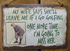 My Wife Will Leave Me If I Go Golfing One More Time GOLF Golfer Sports Decor Funny Man Cave Wall SIGN Plaque. $5.95, via Etsy.