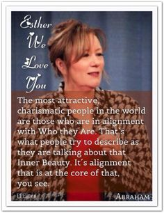 The most attractive, charismatic people in the world are those who are in alignment with Who they Are. That´s what people try to describe as they are talking about that Inner Beauty. It´s alignment that is at the core of that, you see. *Abraham-Hicks Quotes (AHQ1474) #estherhicks