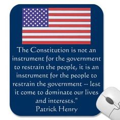 """The Constitution is not an instrument for the government to retrain the people, it is an instrument for the people to restrain the government -- lest it come to dominate our lives and interests."" -- Patrick Henry"