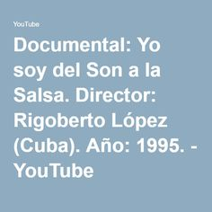 Documental: Yo soy del Son a la Salsa. Director: Rigoberto López (Cuba). Año: 1995. - YouTube