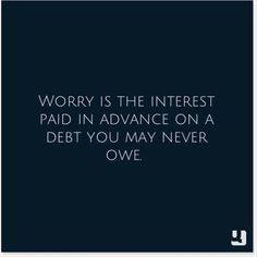 Worry is the interest paid in advance on a debt you may never owe!  #InspirationalQuote