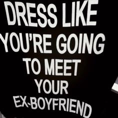 dress like you're going to meet your ex-boyfriend: