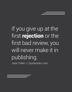 If you give up at the first rejection or the first bad review, you will never…