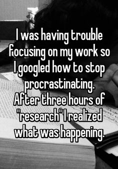 """""""I was having trouble focusing on my work so I googled how to stop procrastinating. After three hours of """"research"""" I realized what was happening."""""""