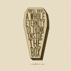 You'll have a whole eternity to think inside the box