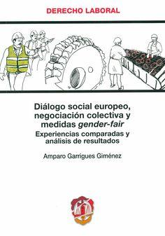 Diálogo social europeo, negociación colectiva y medidas gender-fair : experiencias comparadas y análisis de resultados / Amparo Garrigues Giménez, 2014