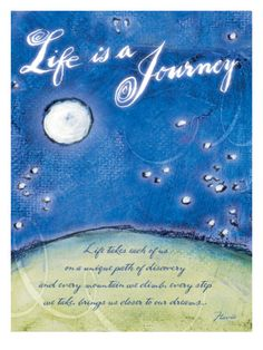 Life is a Journey- Life takes each of us on a unique path of discovery and every mountain we climb, every step we take, brings us closer to our dreams.
