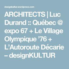 ARCHITECTS | Luc Durand :: Québec @ expo 67 + Le Village Olympique '76 + L'Autoroute Décarie – designKULTUR