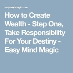 How to Create Wealth - Step One, Take Responsibility For Your Destiny - Easy Mind Magic