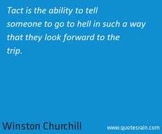 Tact is the ability to tell someone to go to hell in such a way that they look forward to the trip.  by Winston Churchill #business #quotes