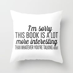 Sorry, This Book is Much More Interesting Throw Pillow by Evie Seo - Cover x with pillow insert - Indoor Pillow I Love Books, Good Books, Books To Read, This Book, My Books, Book Memes, Book Quotes, Book Sayings, Quotes Quotes