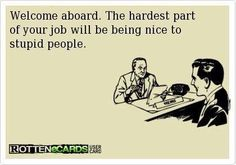 Welcome aboard. The hardest part of your job will be being nice to stupid people.