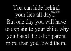 Absolutely. No truer words ever spoken. The child is the only one that will suffer from this because at the end of the day the other parent is absolutely nothing to you, but your child is Everything to you.. Use that time and energy that you spend hating the other parent and put it to use on showing the child how much they mean to you. Then you will not only find peace, but your child will not suffer. You never want your child to feel like you hate the other half of them.