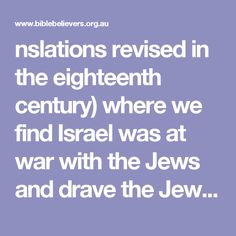 nslations revised in the eighteenth century) where we find Israel was at war with the Jews and drave the Jews from Elath. Isn't it interesting that we can read over five hundred pages of the Bible before we find a Jew anywhere, yet those who call themselves Jew today claim the first five books of the bible and call it their