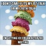 I don't care if it's my 1st talk or my 20th talk.....I'm getting ice cream after the meeting!