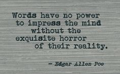 """""""Words have not power to impress the mind without the exquisite horror of their reality."""" -E.A.P."""