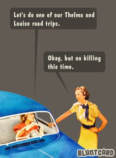 Let's do one of our Thelma and Louise road trips. Okay, but no killing this time.