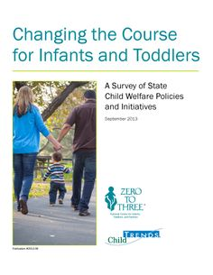 """Changing the Course for Infants and Toddlers: A Survey of State Child Welfare Policies and Initiatives, by Zero to Three: Child Trends (2013). """"It is critically important that child welfare policymakers and administrators understand the impact of maltreatment on infants and toddlers, so that they can systematically implement interventions and services that best meet the needs of these very young children."""" (Executive Summary)"""