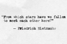 from which star have we fallen to meet each other here? // friedrich nietzsche