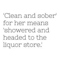 clean and sober. i laughed. Quotes For Your Girlfriend, Laugh Till You Cry, Drunk Humor, Best Love Quotes, How I Feel, Sober, Be Yourself Quotes, Wise Words, I Laughed