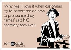 'Why, yes! I love it when customers try to correct me on how to pronounce drug names' said NO pharmacy tech ever!