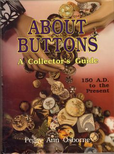 About Buttons: A Collector's Guide 150 A. D. to the Present by Peggy Ann Osborne.
