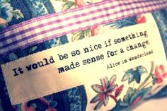 """It would be so nice if something made sense for a change.""~Alice in Wonderland"
